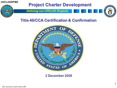 UNCLASSIFIED OSD, Business Transformation L6  Defining our CPI/LSS Projects 1 Title 40/CCA Certification & Confirmation 2 December 2008 Project Charter.