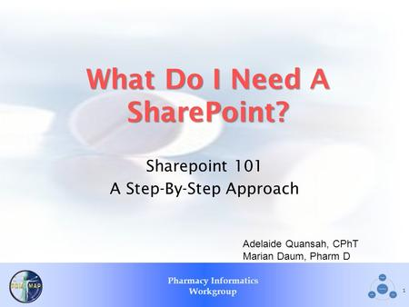 Pharmacy Informatics Workgroup What Do I Need A SharePoint? Sharepoint 101 A Step-By-Step Approach 1 Adelaide Quansah, CPhT Marian Daum, Pharm D.