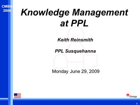 1 CMBG 2009 Knowledge Management at PPL Monday June 29, 2009 Keith Reinsmith PPL Susquehanna.