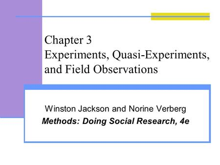 Chapter 3 Experiments, Quasi-Experiments, and Field Observations Winston Jackson and Norine Verberg Methods: Doing Social Research, 4e.