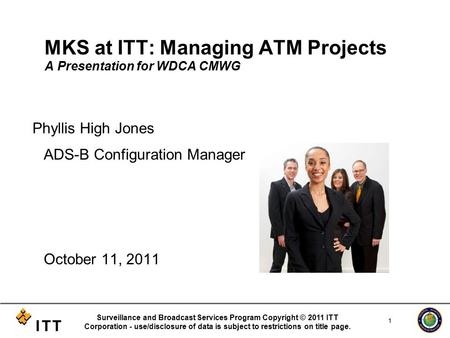 MKS at ITT: Managing ATM Projects A Presentation for WDCA CMWG Phyllis High Jones ADS-B Configuration Manager October 11, 2011 Surveillance and Broadcast.