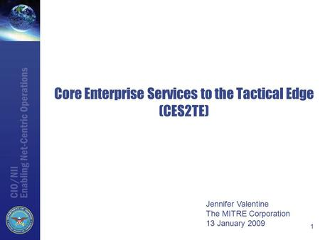 Core Enterprise Services to the Tactical Edge (CES2TE) 1 Jennifer Valentine The MITRE Corporation 13 January 2009.