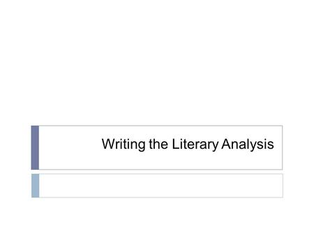 Writing the Literary Analysis. What is Literary Analysis?  It's literary  It's an analysis  It's--  An Argument!  It may also involve research on.