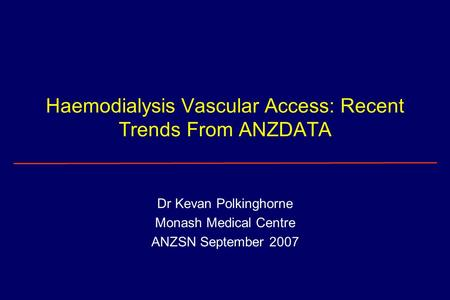 Haemodialysis Vascular Access: Recent Trends From ANZDATA Dr Kevan Polkinghorne Monash Medical Centre ANZSN September 2007.