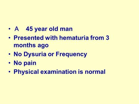 A 45 year old man Presented with hematuria from 3 months ago No Dysuria or Frequency No pain Physical examination is normal.