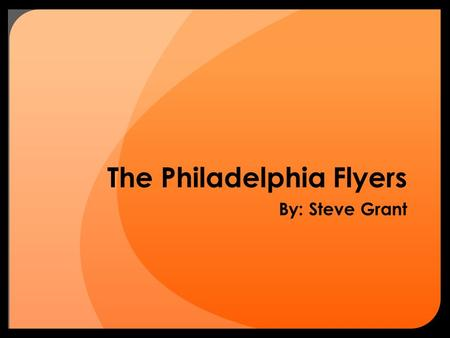 The Philadelphia Flyers By: Steve Grant. Why The Flyers? Growing up my dad took me to Flyers games Have always liked watching hockey Playing hockey with.