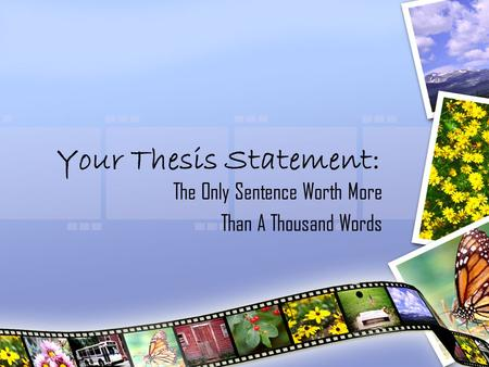 Your Thesis Statement: The Only Sentence Worth More Than A Thousand Words.