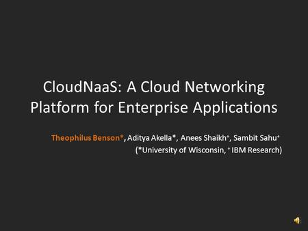 CloudNaaS: A Cloud Networking Platform for Enterprise Applications Theophilus Benson*, Aditya Akella*, Anees Shaikh +, Sambit Sahu + (*University of Wisconsin,