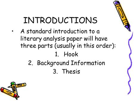 INTRODUCTIONS A standard introduction to a literary analysis paper will have three parts (usually in this order): 1.Hook 2.Background Information 3.Thesis.