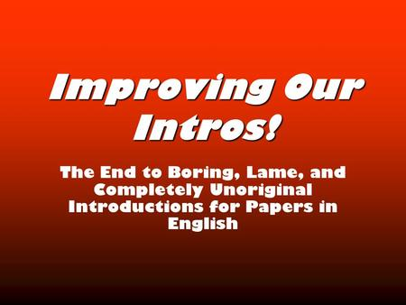 Improving Our Intros! The End to Boring, Lame, and Completely Unoriginal Introductions for Papers in English.