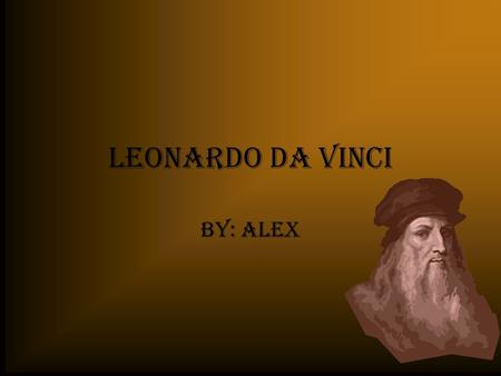 Leonardo da Vinci By: Alex.