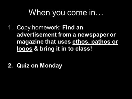 When you come in… 1.Copy homework: Find an advertisement from a newspaper or magazine that uses ethos, pathos or logos & bring it in to class! 2.Quiz on.