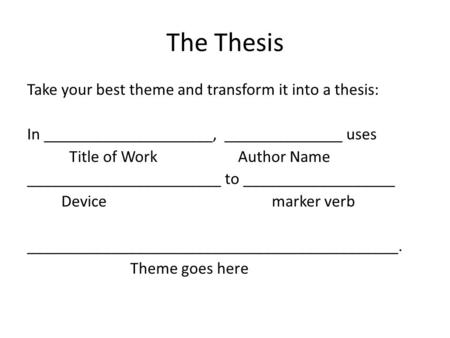 The Thesis Take your best theme and transform it into a thesis: In ____________________, ______________ uses Title of Work Author Name _______________________.