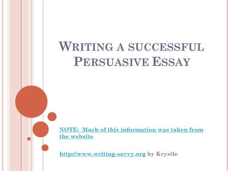 W RITING A SUCCESSFUL P ERSUASIVE E SSAY NOTE: Much of this information was taken from the website