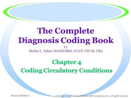 The Complete Diagnosis Coding Book by Shelley C. Safian, MAOM/HSM, CCS-P, CPC-H, CHA Chapter 4 Coding Circulatory Conditions Copyright © 2009 by The McGraw-Hill.