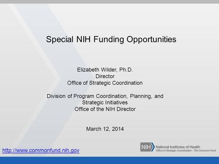 Special NIH Funding Opportunities Elizabeth Wilder, Ph.D. Director Office of Strategic Coordination Division of Program Coordination, Planning, and Strategic.