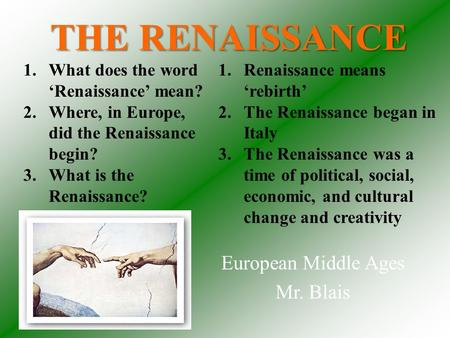 THE RENAISSANCE European Middle Ages Mr. Blais 1.Renaissance means 'rebirth' 2.The Renaissance began in Italy 3.The Renaissance was a time of political,