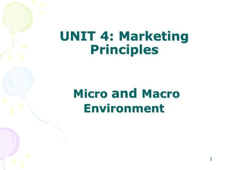 1 UNIT 4: Marketing Principles Micro and Macro Environment 1.