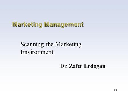 6-1 Marketing Management Scanning the Marketing Environment Dr. Zafer Erdogan.