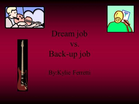Dream job vs. Back-up job By:Kylie Ferretti My dream job Musician plays a certain instrument like the Bass Guitar or a flute depending on what kind of.