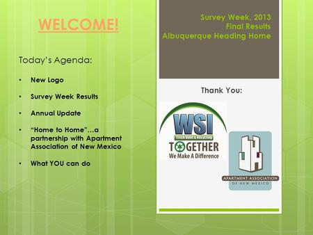 "Survey Week, 2013 Final Results Albuquerque Heading Home Thank You: WELCOME! Today's Agenda: New Logo Survey Week Results Annual Update ""Home to Home""…a."