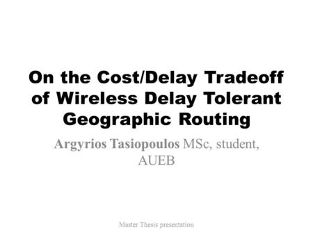 On the Cost/Delay Tradeoff of Wireless Delay Tolerant Geographic Routing Argyrios Tasiopoulos MSc, student, AUEB Master Thesis presentation.