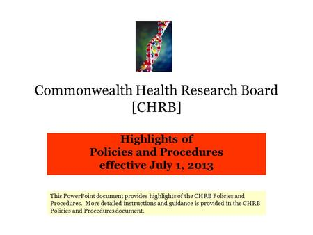 Commonwealth Health Research Board [CHRB] Highlights of Policies and Procedures effective July 1, 2013 This PowerPoint document provides highlights of.