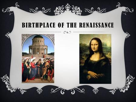 "BIRTHPLACE OF THE RENAISSANCE. RENAISSANCE  Means ""rebirth"" and refers to the revival of art and learning following the Middle Ages.  It began in Italy."