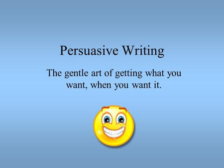 Persuasive Writing The gentle art of getting what you want, when you want it.