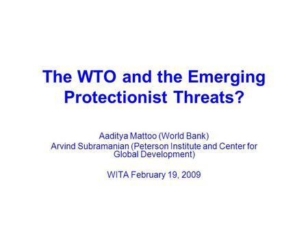 The WTO and the Emerging Protectionist Threats? Aaditya Mattoo (World Bank) Arvind Subramanian (Peterson Institute and Center for Global Development) WITA.