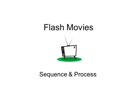 Flash Movies Sequence & Process. Think about the order of things!