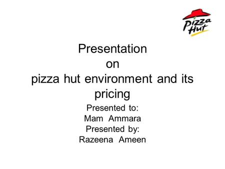 Presentation on pizza hut environment and its pricing Presented to: Mam Ammara Presented by: Razeena Ameen.