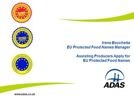Www.adas.co.uk Irene Bocchetta EU Protected Food Names Manager Assisting Producers Apply for EU Protected Food Names.