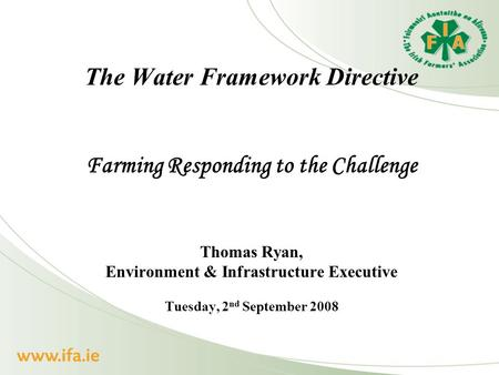 The Water Framework Directive Farming Responding to the Challenge Thomas Ryan, Environment & Infrastructure Executive Tuesday, 2 nd September 2008.