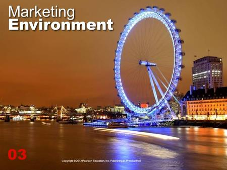 Marketing Environment 03 Copyright © 2012 Pearson Education, Inc. Publishing as Prentice Hall.