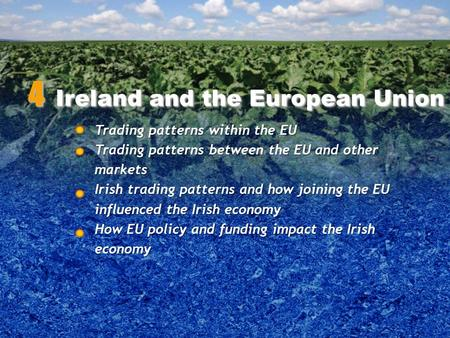 Trading patterns within the EU Trading patterns between the EU and other markets Irish trading patterns and how joining the EU influenced the Irish economy.