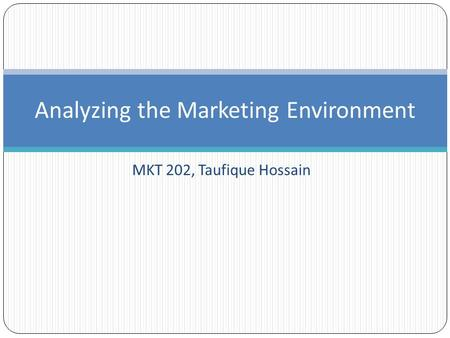 Analyzing the Marketing Environment MKT 202, Taufique Hossain.