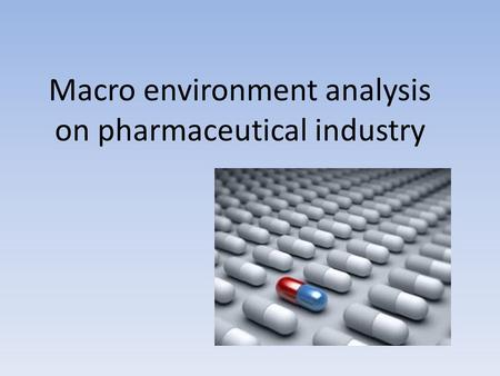 Macro environment analysis on pharmaceutical industry.
