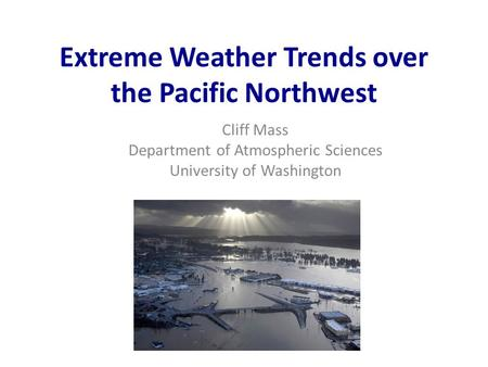 Extreme Weather Trends over the Pacific Northwest Cliff Mass Department of Atmospheric Sciences University of Washington.