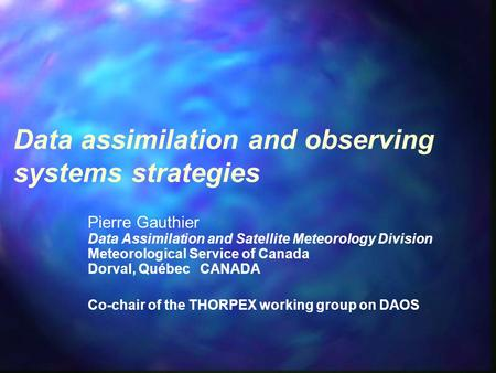 Data assimilation and observing systems strategies Pierre Gauthier Data Assimilation and Satellite Meteorology Division Meteorological Service of Canada.