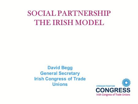 SOCIAL PARTNERSHIP THE IRISH MODEL David Begg General Secretary Irish Congress of Trade Unions.