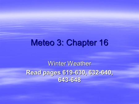 Meteo 3: Chapter 16 Winter Weather Read pages 619-630, 632-640, 643-648.