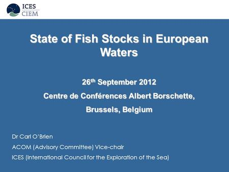 Dr Carl O'Brien ACOM (Advisory Committee) Vice-chair ICES (International Council for the Exploration of the Sea) State of Fish Stocks in European Waters.