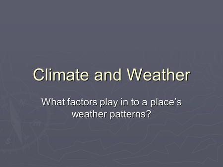 Climate and Weather What factors play in to a place's weather patterns?