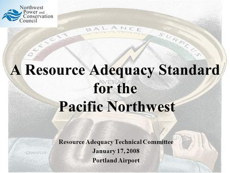 A Resource Adequacy Standard for the Pacific Northwest Resource Adequacy Technical Committee January 17, 2008 Portland Airport.