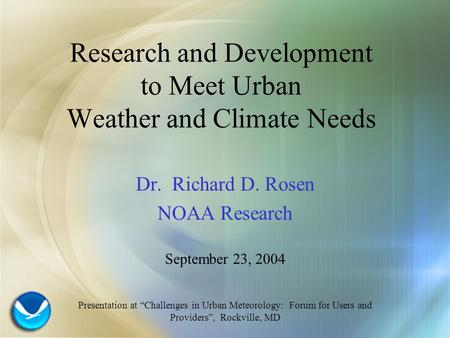 "Research and Development to Meet Urban Weather and Climate Needs Dr. Richard D. Rosen NOAA Research September 23, 2004 Presentation at ""Challenges in Urban."
