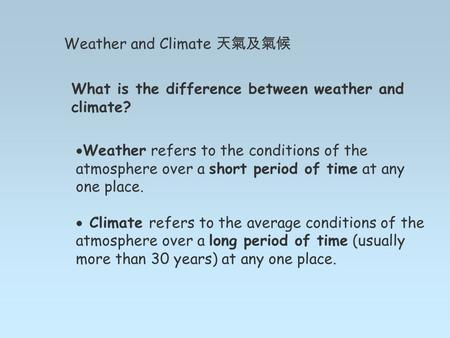 Weather and Climate 天氣及氣候 What is the difference between weather and climate?  Weather refers to the conditions of the atmosphere over a short period.