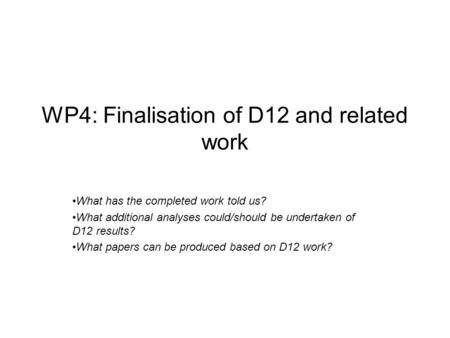 WP4: Finalisation of D12 and related work What has the completed work told us? What additional analyses could/should be undertaken of D12 results? What.