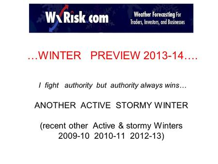 …WINTER PREVIEW 2013-14…. I fight authority but authority always wins… ANOTHER ACTIVE STORMY WINTER (recent other Active & stormy Winters 2009-10 2010-11.