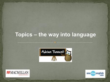 Topics – the way into language. What were the last 3 things you spoke about?